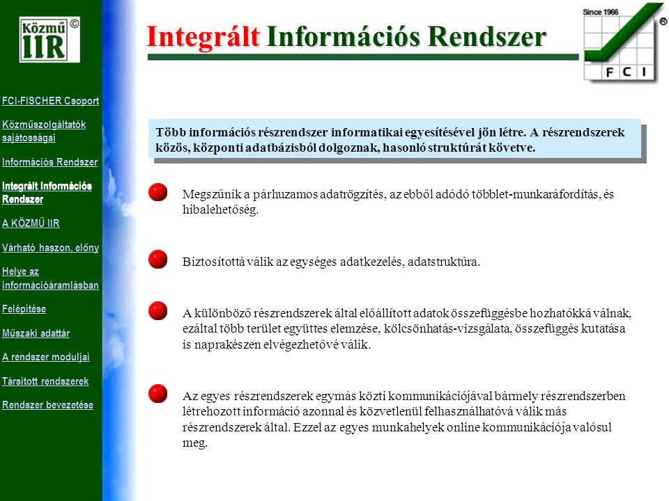 FCI-FISCHER Csoport Közműszolgáltatók sajátosságai Információs Rendszer Integrált Információs Rendszer A KÖZMŰ IIR Várható haszon, előny Helye az információáramlásban Felépítése Műszaki adattár A rendszer moduljai Társított rendszerek Rendszer bevezetése Információs Rendszer Célja, hogy egy adott területen a megfelelő döntési pontokhoz olyan információszolgáltatást rendeljenek, melyek a döntések meghozatalához szükséges naprakész adatokat biztosítják.