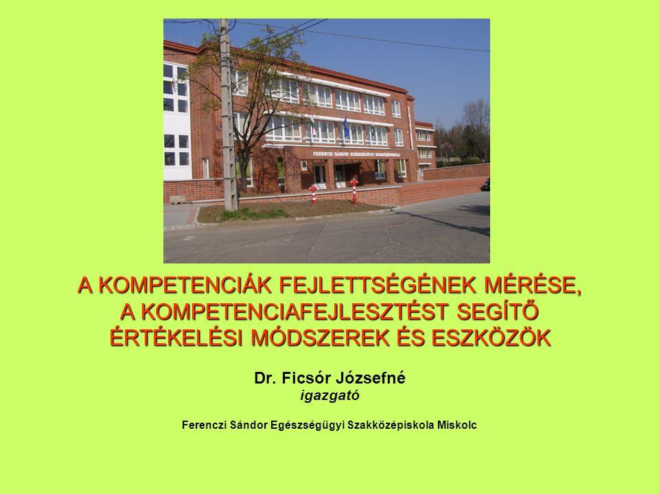 A KOMPETENCIÁK FEJLETTSÉGÉNEK MÉRÉSE, A KOMPETENCIAFEJLESZTÉST SEGÍTŐ ÉRTÉKELÉSI MÓDSZEREK ÉS ESZKÖZÖK Dr. Ficsór Józsefné igazgató Ferenczi Sándor Eg