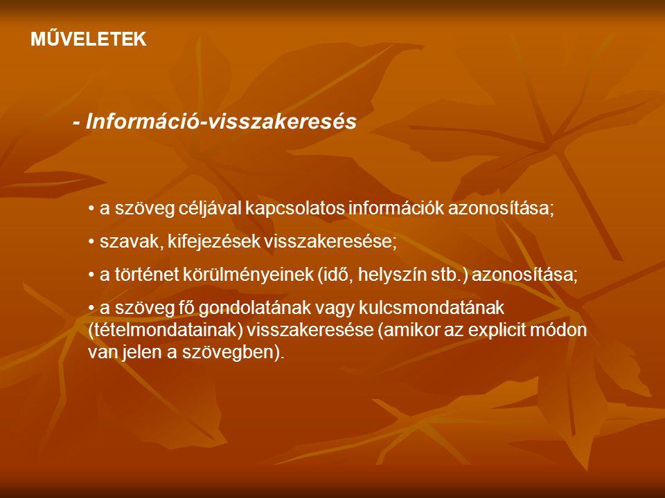 MŰVELETEK - Információ-visszakeresés • a szöveg céljával kapcsolatos információk azonosítása; • szavak, kifejezések visszakeresése; • a történet körül
