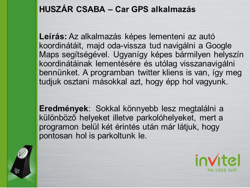 HUSZÁR CSABA – Car GPS alkalmazás Leírás: Az alkalmazás képes lementeni az autó koordinátáit, majd oda-vissza tud navigálni a Google Maps segítségével.