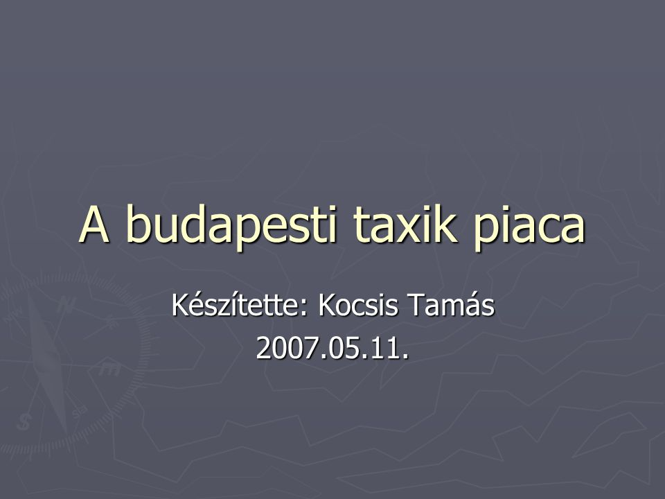 A budapesti taxik piaca Készítette: Kocsis Tamás 2007.05.11.