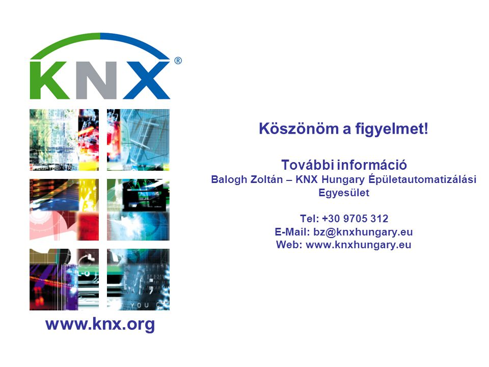www.knx.org Köszönöm a figyelmet! További információ Balogh Zoltán – KNX Hungary Épületautomatizálási Egyesület Tel: +30 9705 312 E-Mail: bz@knxhungar