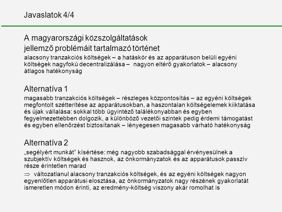 """Javaslatok 4/4 A magyarországi közszolgáltatások jellemző problémáit tartalmazó történet alacsony tranzakciós költségek – a hatáskör és az apparátuson belüli egyéni költségek nagyfokú decentralizálása – nagyon eltérő gyakorlatok – alacsony átlagos hatékonyság Alternatíva 1 magasabb tranzakciós költségek – részleges központosítás – az egyéni költségek megfontolt szétterítése az apparátusokban, a haszontalan költségelemek kiiktatása és újak vállalása: sokkal több ügyintéző találékonyabban és egyben fegyelmezettebben dolgozik, a különböző vezetői szintek pedig érdemi támogatást és egyben ellenőrzést biztosítanak – lényegesen magasabb várható hatékonyság Alternatíva 2 """"segélyért munkát kísértése: még nagyobb szabadsággal érvényesülnek a szubjektív költségek és hasznok, az önkormányzatok és az apparátusok passzív része érintetlen marad  változatlanul alacsony tranzakciós költségek, és az egyéni költségek nagyon egyenlőtlen apparátusi elosztása, az önkormányzatok nagy részének gyakorlatát ismeretlen módon érinti, az eredmény-költség viszony akár romolhat is"""
