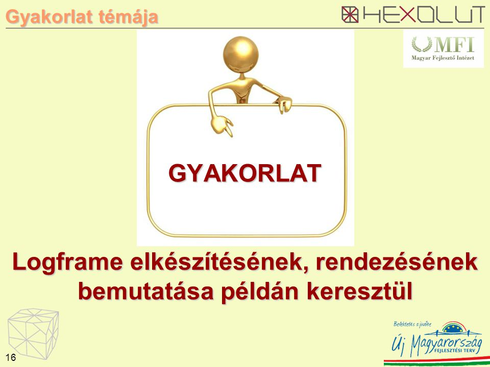 GYAKORLAT Logframe elkészítésének, rendezésének bemutatása példán keresztül 16 Gyakorlat témája