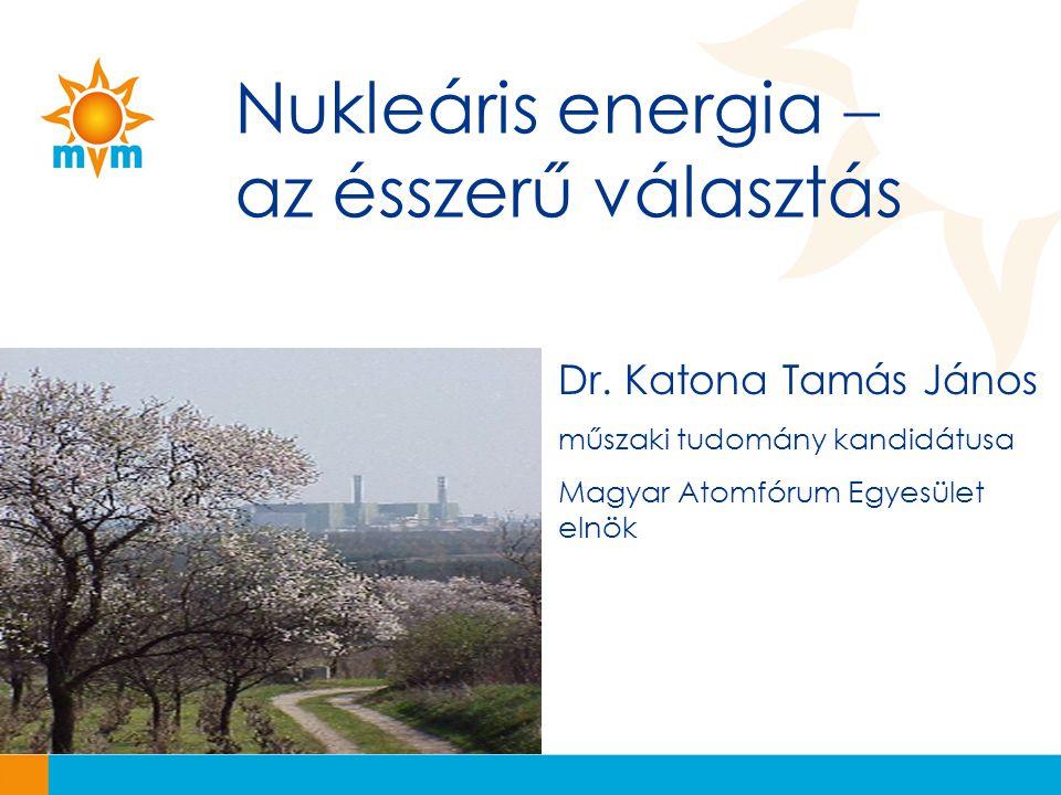Nukleáris energia  az ésszerű választás Dr. Katona Tamás János műszaki tudomány kandidátusa Magyar Atomfórum Egyesület elnök