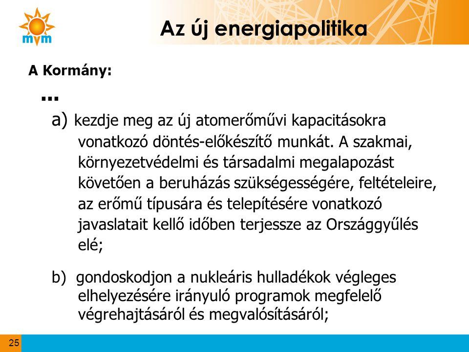 Az új energiapolitika A Kormány:... a) kezdje meg az új atomerőművi kapacitásokra vonatkozó döntés-előkészítő munkát. A szakmai, környezetvédelmi és t