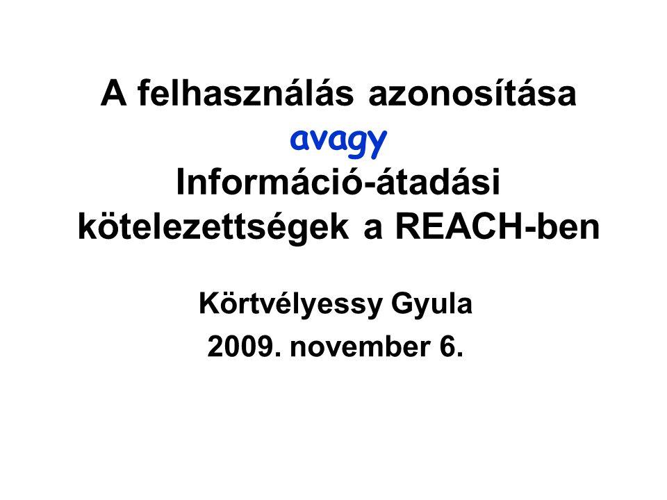 A felhasználás azonosítása avagy Információ-átadási kötelezettségek a REACH-ben Körtvélyessy Gyula 2009. november 6.