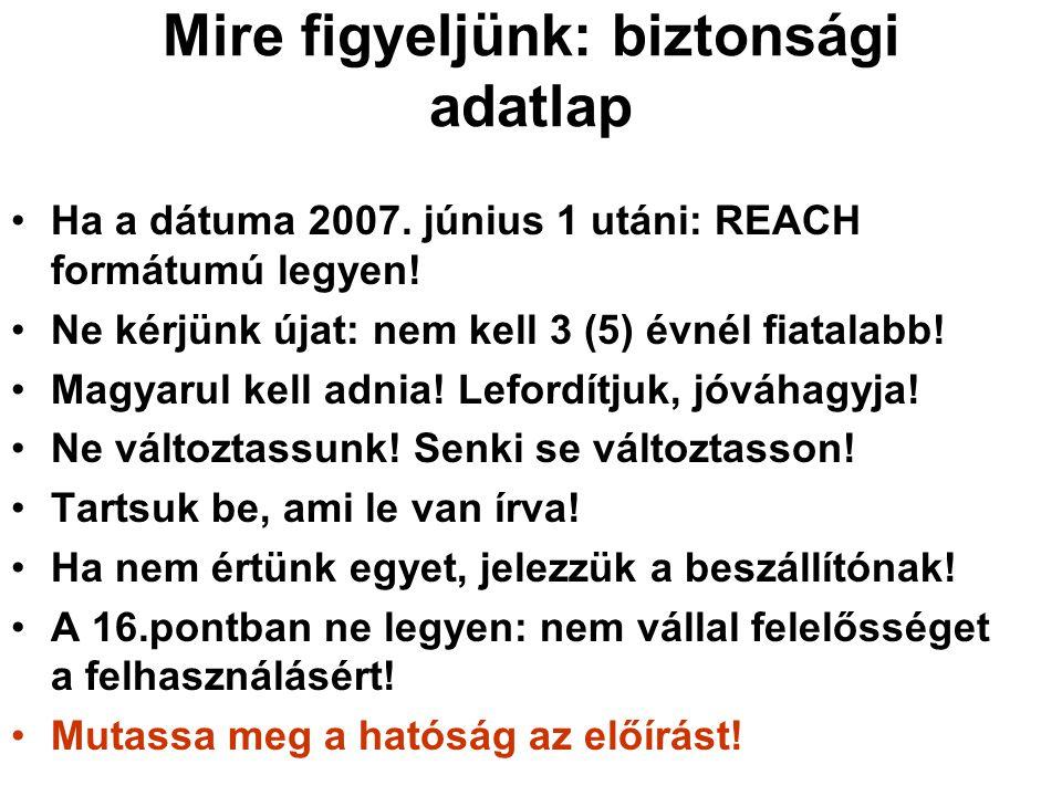 Mire figyeljünk: biztonsági adatlap •Ha a dátuma 2007. június 1 utáni: REACH formátumú legyen! •Ne kérjünk újat: nem kell 3 (5) évnél fiatalabb! •Magy