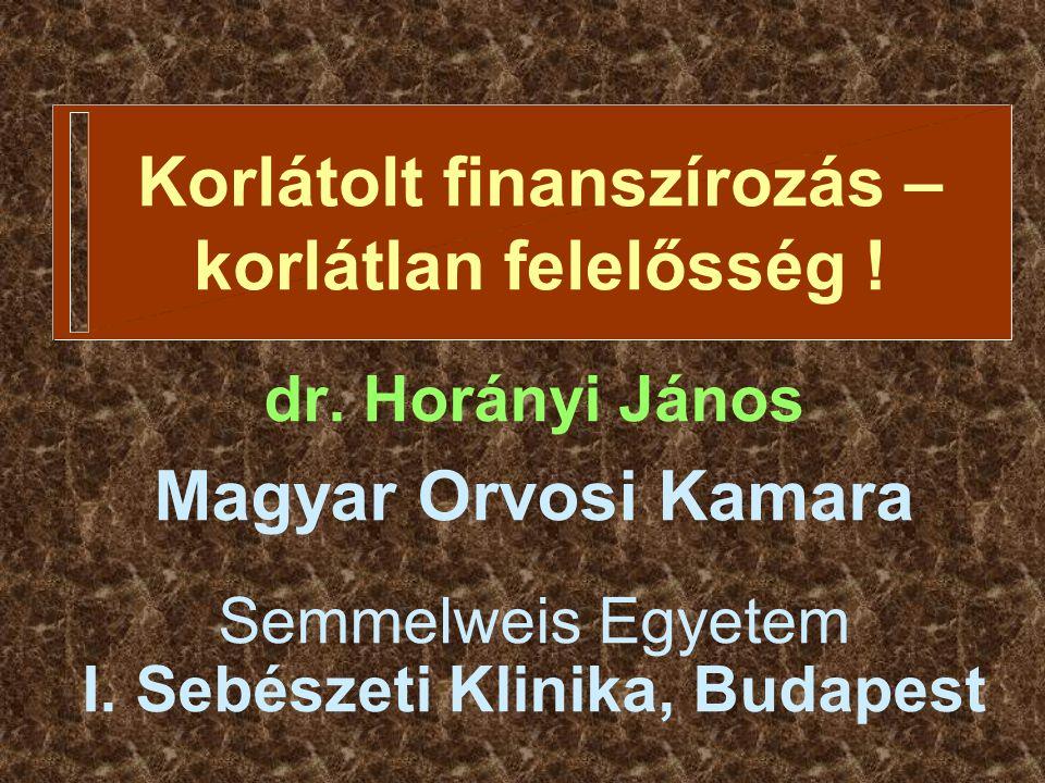 Korlátolt finanszírozás – korlátlan felelősség ! dr. Horányi János Magyar Orvosi Kamara Semmelweis Egyetem I. Sebészeti Klinika, Budapest