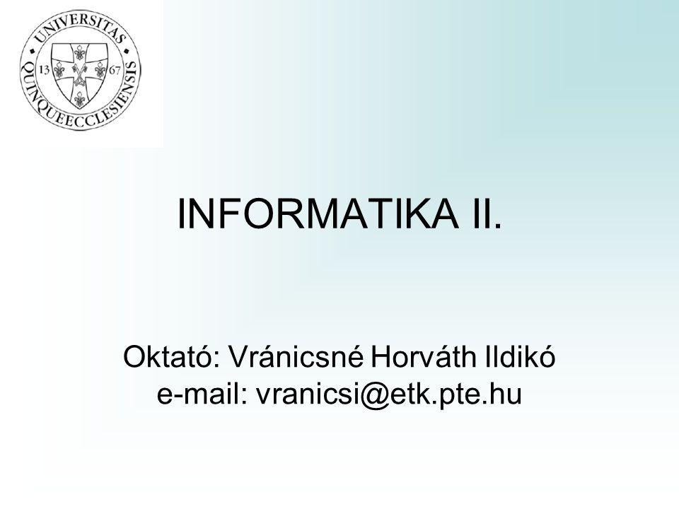 INFORMATIKA II. Oktató: Vránicsné Horváth Ildikó e-mail: vranicsi@etk.pte.hu