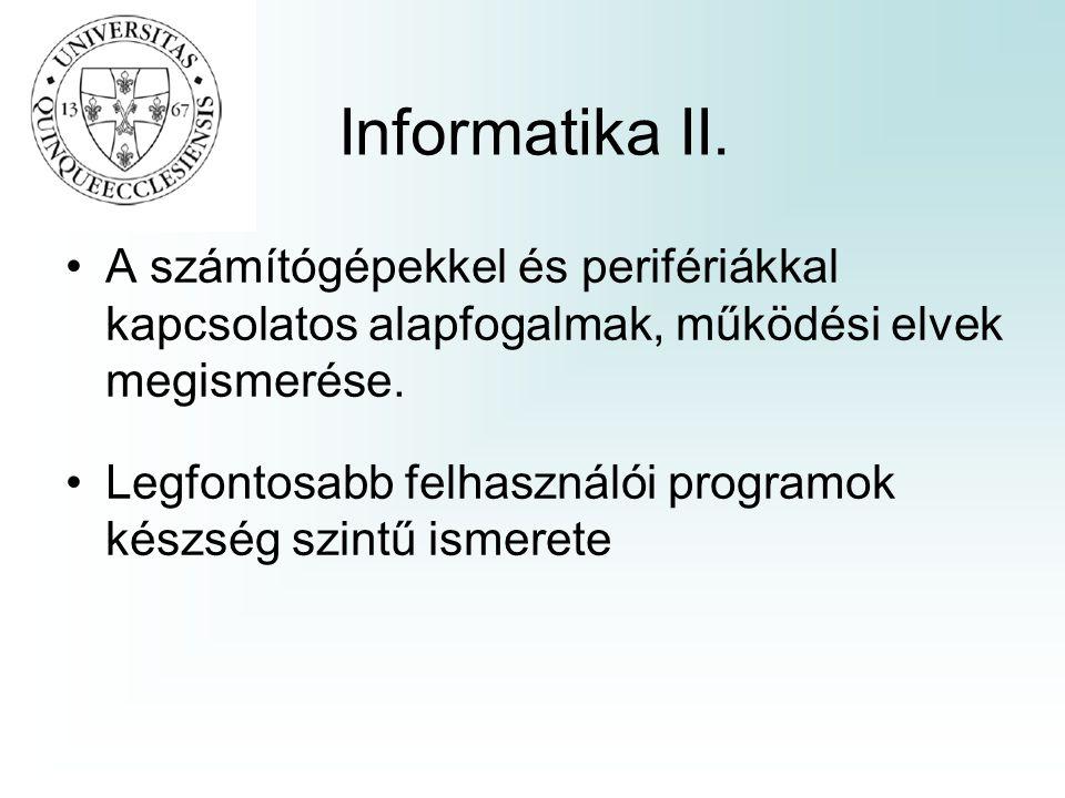 Informatika II. •A számítógépekkel és perifériákkal kapcsolatos alapfogalmak, működési elvek megismerése. •Legfontosabb felhasználói programok készség
