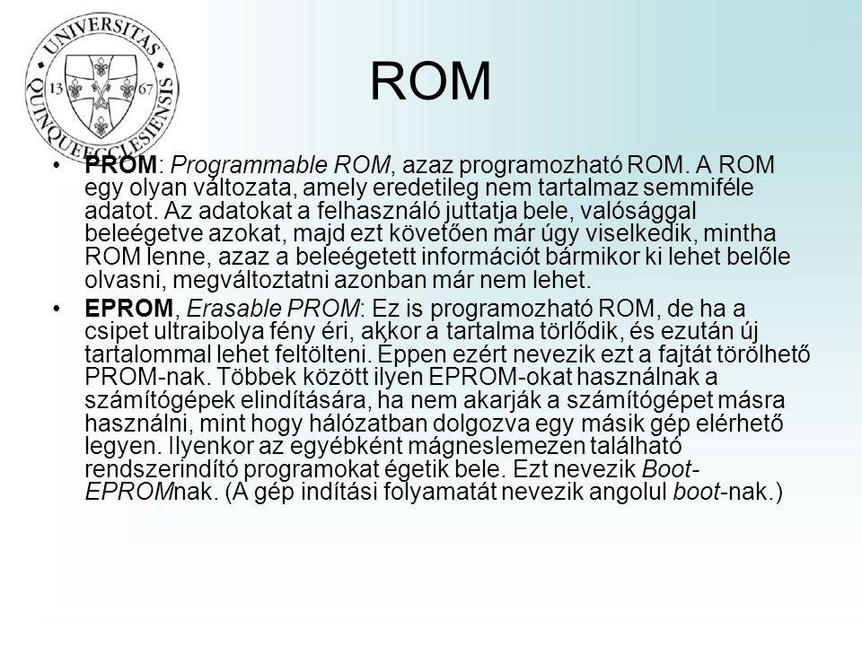 ROM •PROM: Programmable ROM, azaz programozható ROM. A ROM egy olyan változata, amely eredetileg nem tartalmaz semmiféle adatot. Az adatokat a felhasz