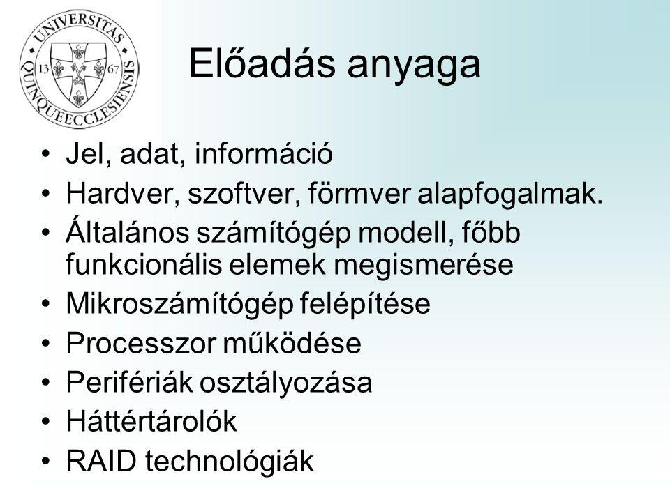 Előadás anyaga •Jel, adat, információ •Hardver, szoftver, förmver alapfogalmak. •Általános számítógép modell, főbb funkcionális elemek megismerése •Mi