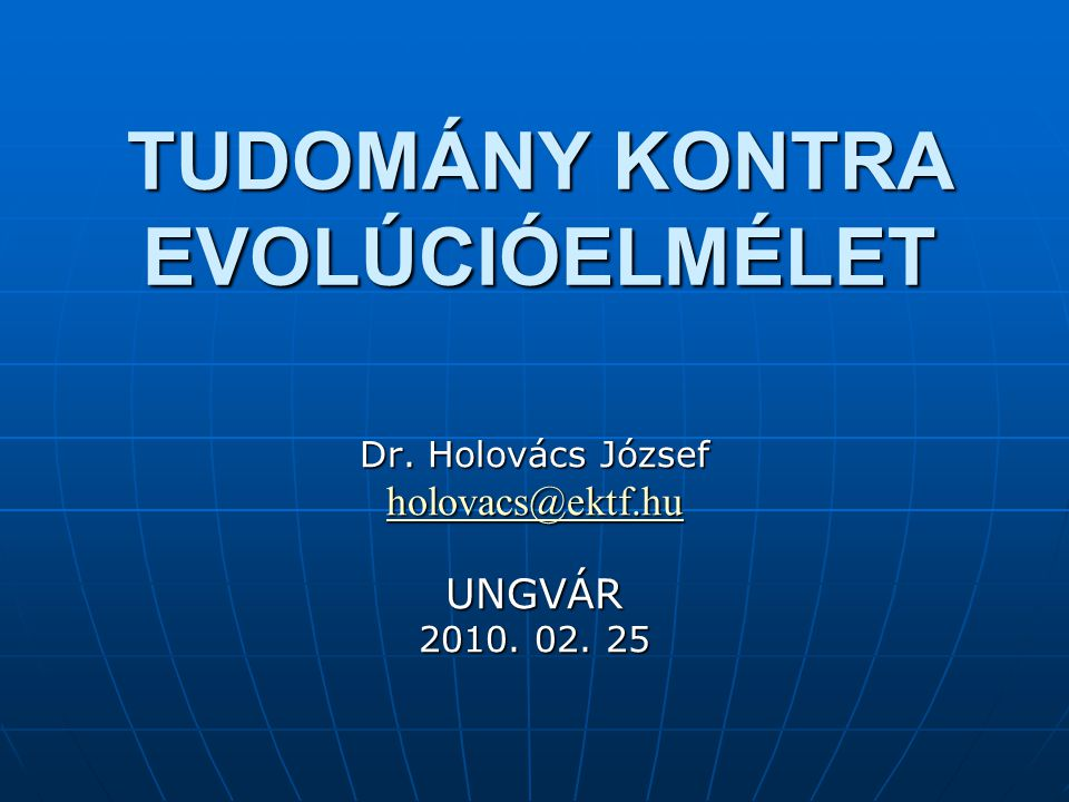 TUDOMÁNY KONTRA EVOLÚCIÓELMÉLET Dr. Holovács József holovacs@ektf.hu UNGVÁR 2010. 02. 25