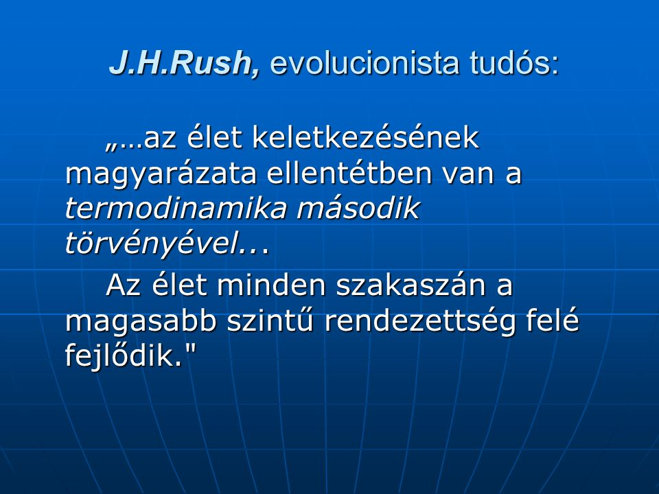 """J.H.Rush, evolucionista tudós: J.H.Rush, evolucionista tudós: """"…az élet keletkezésének magyarázata ellentétben van a termodinamika második törvényével..."""