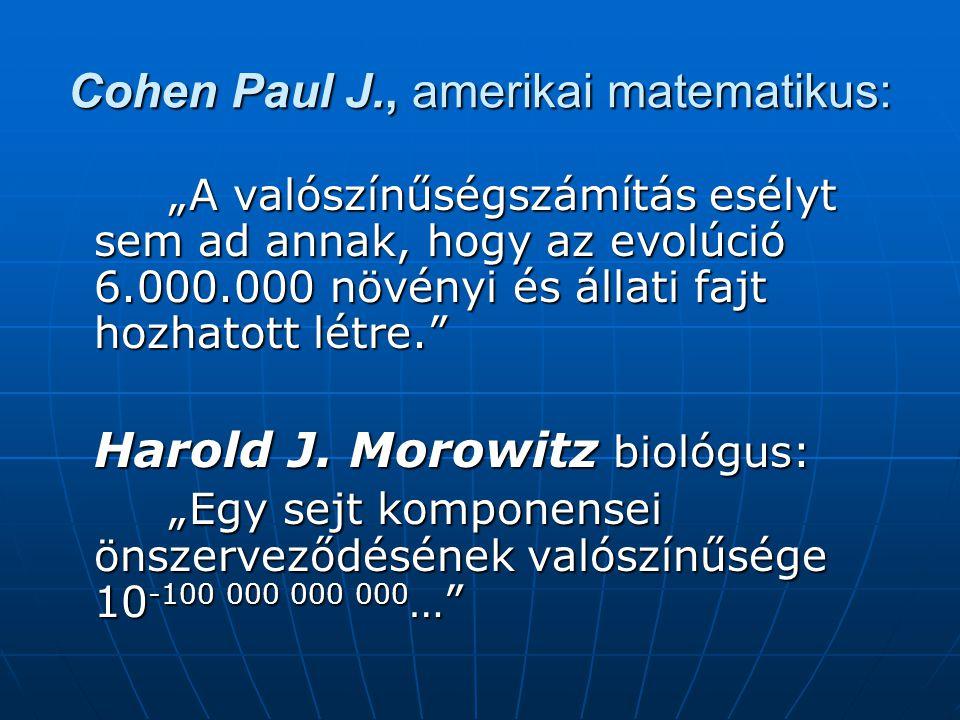 """Cohen Paul J., amerikai matematikus: """"A valószínűségszámítás esélyt sem ad annak, hogy az evolúció 6.000.000 növényi és állati fajt hozhatott létre. """"A valószínűségszámítás esélyt sem ad annak, hogy az evolúció 6.000.000 növényi és állati fajt hozhatott létre. Harold J."""