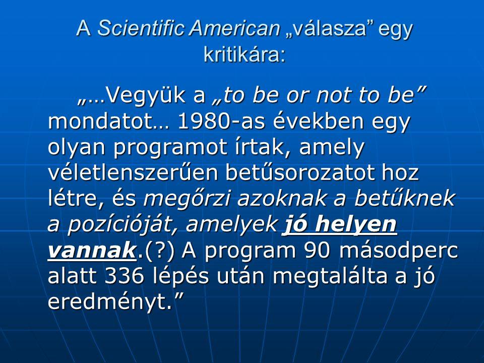 """A Scientific American """"válasza egy kritikára: """"…Vegyük a """"to be or not to be mondatot… 1980-as években egy olyan programot írtak, amely véletlenszerűen betűsorozatot hoz létre, és megőrzi azoknak a betűknek a pozícióját, amelyek jó helyen vannak.(?) A program 90 másodperc alatt 336 lépés után megtalálta a jó eredményt."""