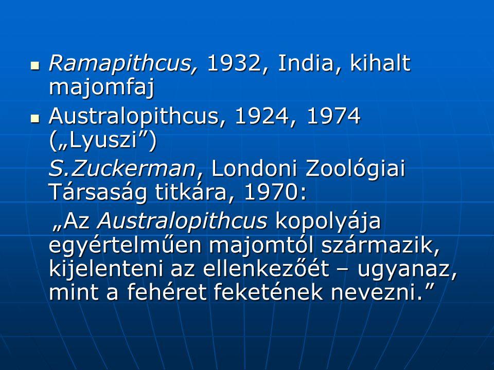 """ Ramapithcus, 1932, India, kihalt majomfaj  Australopithcus, 1924, 1974 (""""Lyuszi ) S.Zuckerman, Londoni Zoológiai Társaság titkára, 1970: """"Az Australopithcus kopolyája egyértelműen majomtól származik, kijelenteni az ellenkezőét – ugyanaz, mint a fehéret feketének nevezni. """"Az Australopithcus kopolyája egyértelműen majomtól származik, kijelenteni az ellenkezőét – ugyanaz, mint a fehéret feketének nevezni."""