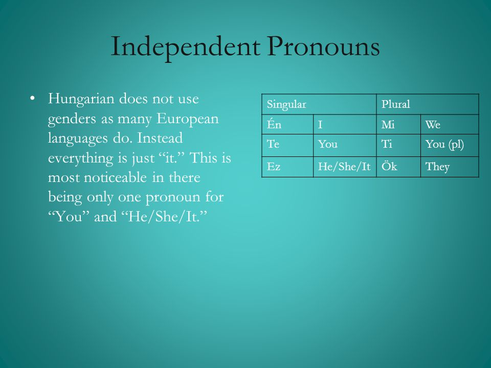 Independent Pronouns SingularPlural ÉnÉnIMiWe TeYouTiYou (pl) EzHe/She/ItÖkThey •Hungarian does not use genders as many European languages do. Instead