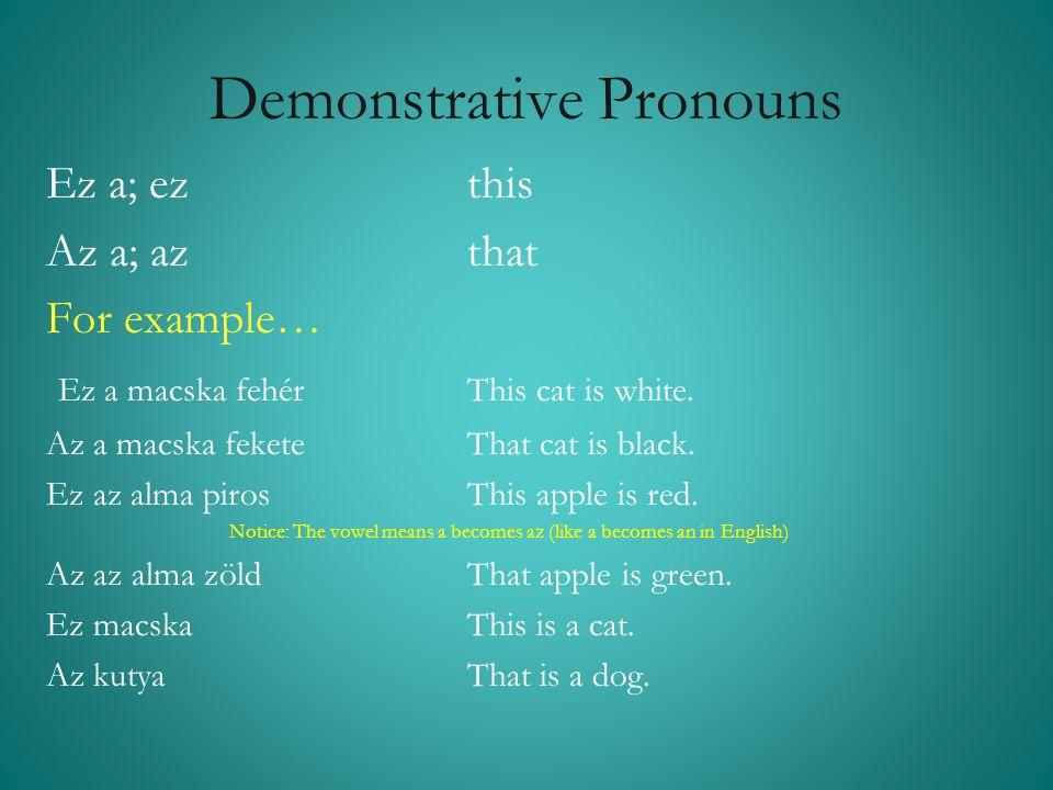 Demonstrative Pronouns Ez a; ezthis Az a; az that For example… Ez a macska fehér This cat is white. Az a macska fekete That cat is black. Ez az alma p