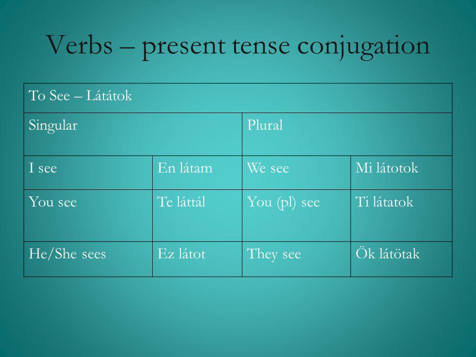 Verbs – present tense conjugation To See – Látátok Singular Plural I seeEn látamWe seeMi látotok You seeTe láttálYou (pl) seeTi látatok He/She seesEz