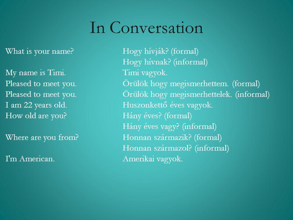In Conversation What is your name? Hogy hívják? (formal) Hogy hívnak? (informal) My name is Timi. Timi vagyok. Pleased to meet you. Örülök hogy megism