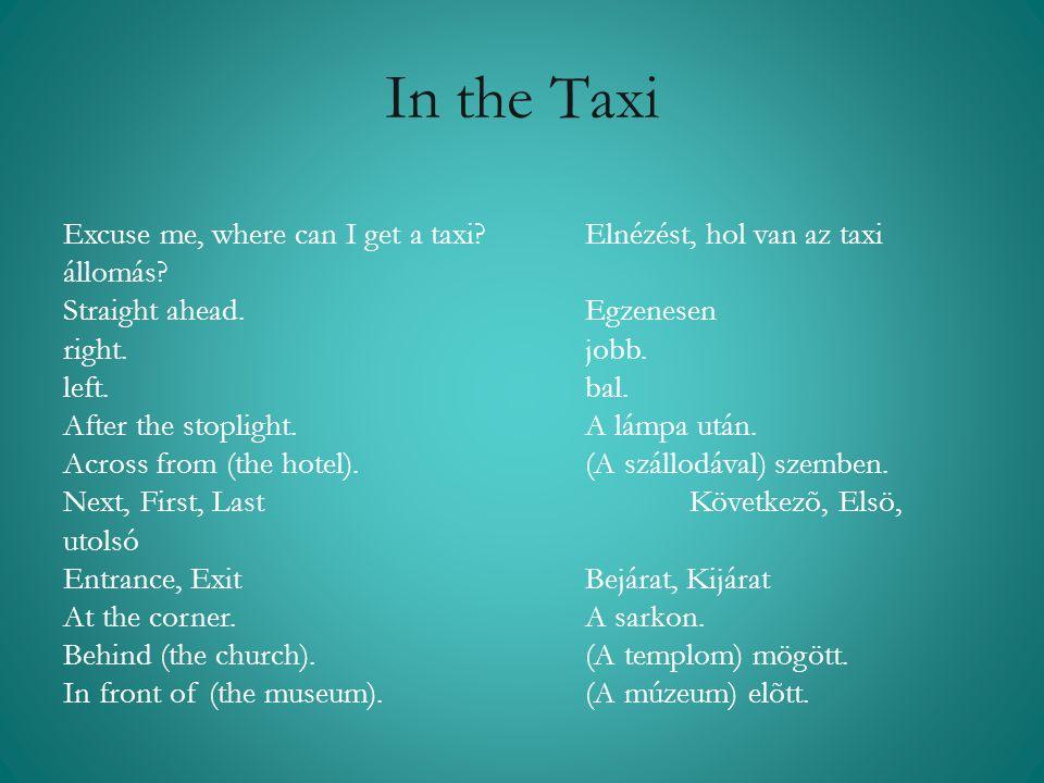 In the Taxi Excuse me, where can I get a taxi? Elnézést, hol van az taxi állomás? Straight ahead. Egzenesen right. jobb. left. bal. After the stopligh