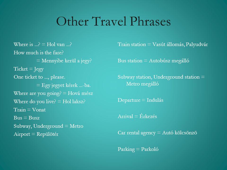 Other Travel Phrases Train station = Vasút állomás, Palyudvár Bus station = Autobúsz megálló Subway station, Underground station = Metro megálló Depar