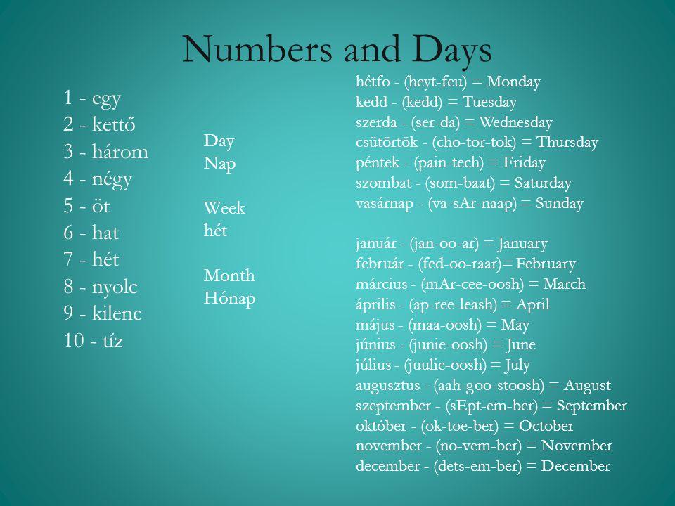 Numbers and Days Day Nap Week hét Month Hónap 1 - egy 2 - kettő 3 - három 4 - négy 5 - öt 6 - hat 7 - hét 8 - nyolc 9 - kilenc 10 - tíz hétfo - (heyt-