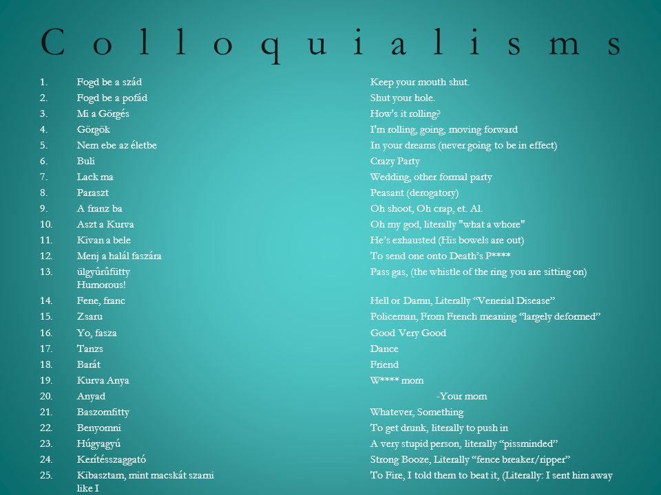 Colloquialisms 1.Fogd be a szád Keep your mouth shut. 2.Fogd be a pofád Shut your hole. 3.Mi a Görgés How's it rolling? 4.Görgök I'm rolling, going, m