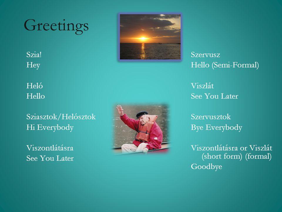 Greetings Szia! Hey Heló Hello Sziasztok/Helósztok Hi Everybody Viszontlátásra See You Later Szervusz Hello (Semi-Formal) Viszlát See You Later Szervu