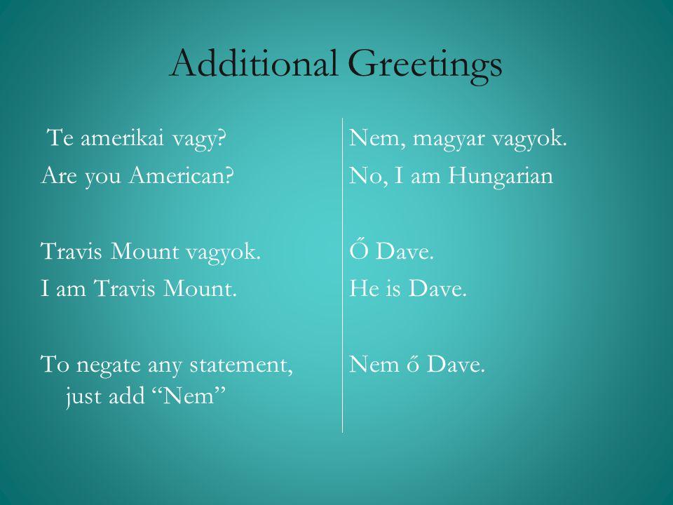 "Additional Greetings Te amerikai vagy? Are you American? Travis Mount vagyok. I am Travis Mount. To negate any statement, just add ""Nem"" Nem, magyar v"