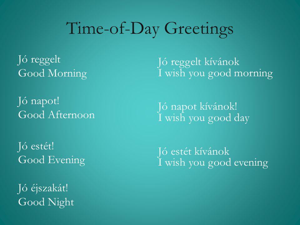 Time-of-Day Greetings Jó reggelt Good Morning Jó napot! Good Afternoon Jó estét! Good Evening Jó éjszakát! Good Night Jó reggelt kívánok I wish you go
