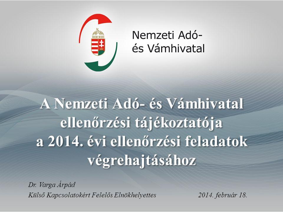 A Nemzeti Adó- és Vámhivatal ellenőrzési tájékoztatója a 2014. évi ellenőrzési feladatok végrehajtásához Dr. Varga Árpád Külső Kapcsolatokért Felelős