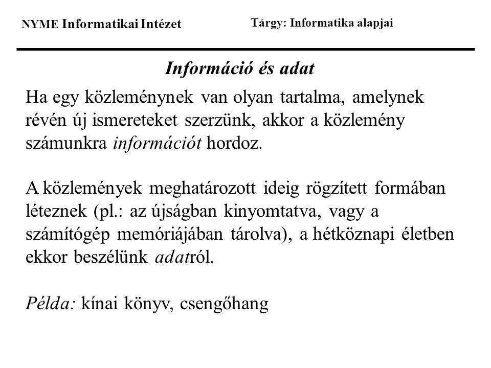 NYME Informatikai Intézet Tárgy: Informatika alapjai Információ és adat Ha egy közleménynek van olyan tartalma, amelynek révén új ismereteket szerzünk