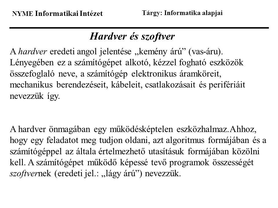 """NYME Informatikai Intézet Tárgy: Informatika alapjai Hardver és szoftver A hardver eredeti angol jelentése """"kemény árú"""" (vas-áru). Lényegében ez a szá"""