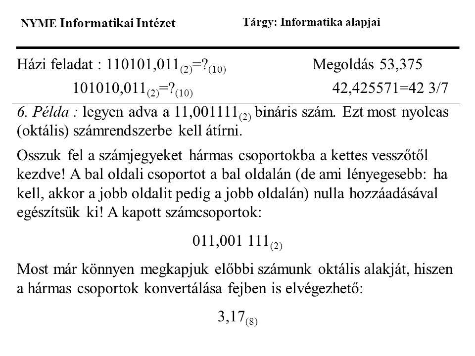 NYME Informatikai Intézet Tárgy: Informatika alapjai Házi feladat : 110101,011 (2) =? (10) Megoldás 53,375 101010,011 (2) =? (10) 42,425571=42 3/7 6.