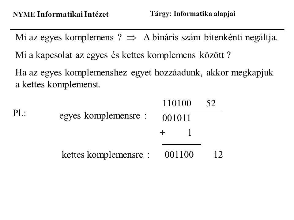 NYME Informatikai Intézet Tárgy: Informatika alapjai Mi az egyes komplemens ?  A bináris szám bitenkénti negáltja. Mi a kapcsolat az egyes és kettes