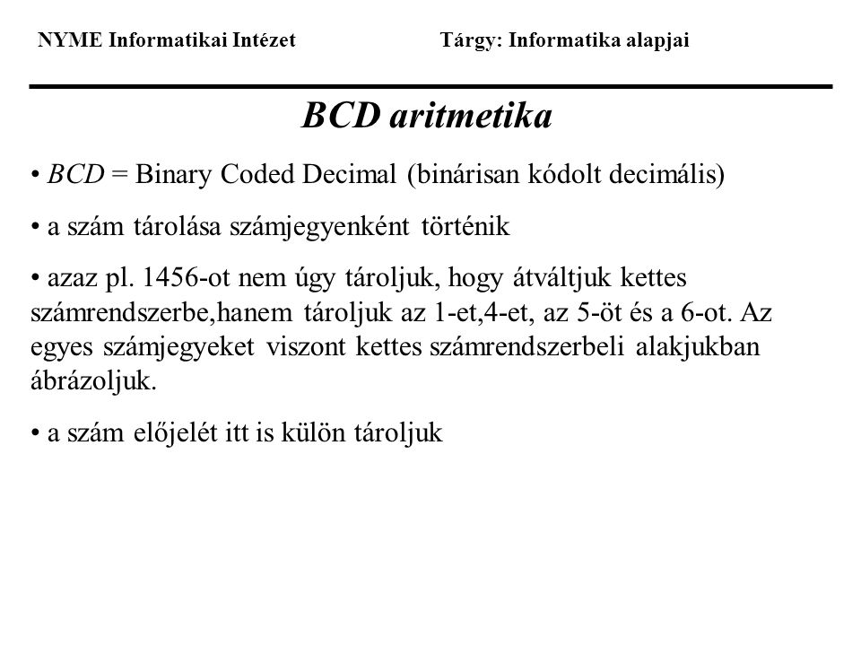 NYME Informatikai IntézetTárgy: Informatika alapjai BCD aritmetika • BCD = Binary Coded Decimal (binárisan kódolt decimális) • a szám tárolása számjeg