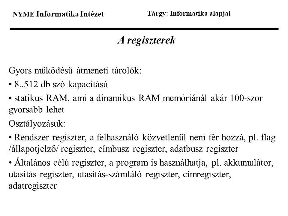 NYME Informatika Intézet Tárgy: Informatika alapjai A regiszterek Gyors működésű átmeneti tárolók: • 8..512 db szó kapacitású • statikus RAM, ami a di