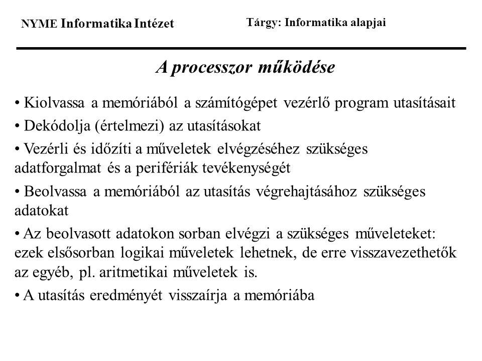 NYME Informatika Intézet Tárgy: Informatika alapjai A processzor működése • Kiolvassa a memóriából a számítógépet vezérlő program utasításait • Dekódo