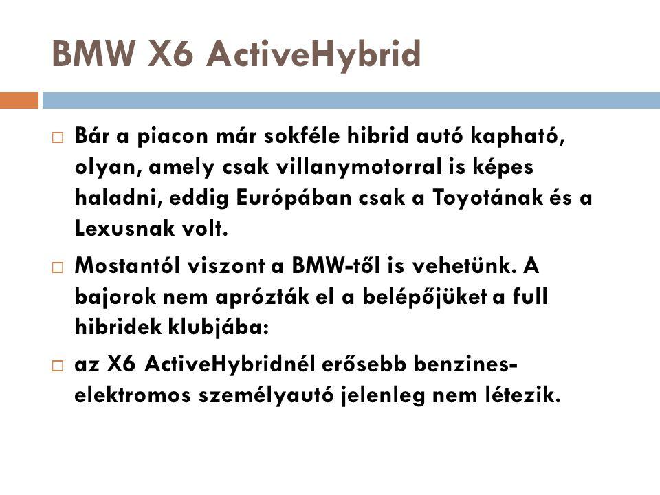 BMW X6 ActiveHybrid  Bár a piacon már sokféle hibrid autó kapható, olyan, amely csak villanymotorral is képes haladni, eddig Európában csak a Toyotán