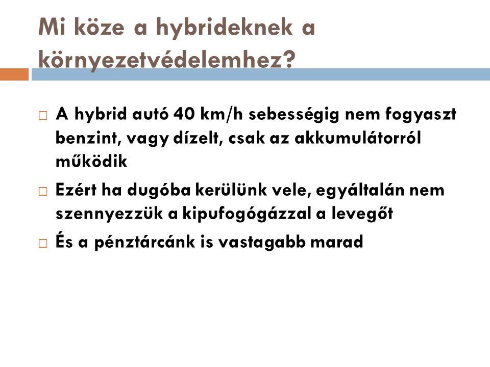 Mi köze a hybrideknek a környezetvédelemhez?  A hybrid autó 40 km/h sebességig nem fogyaszt benzint, vagy dízelt, csak az akkumulátorról működik  Ez