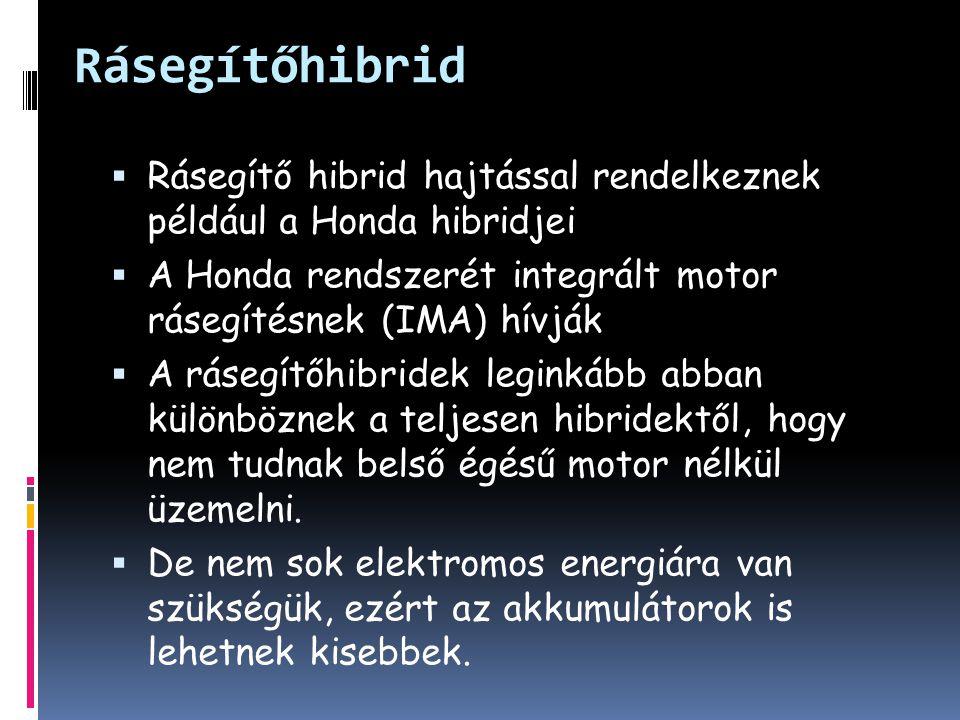 Rásegítőhibrid  Rásegítő hibrid hajtással rendelkeznek például a Honda hibridjei  A Honda rendszerét integrált motor rásegítésnek (IMA) hívják  A rásegítőhibridek leginkább abban különböznek a teljesen hibridektől, hogy nem tudnak belső égésű motor nélkül üzemelni.