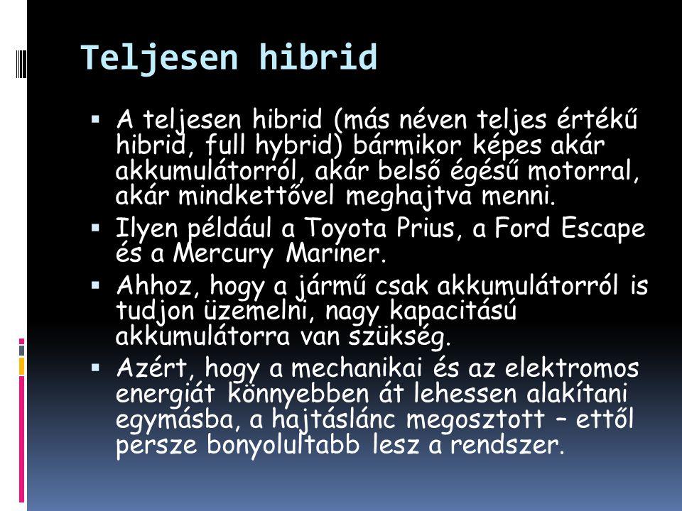 Teljesen hibrid  A teljesen hibrid (más néven teljes értékű hibrid, full hybrid) bármikor képes akár akkumulátorról, akár belső égésű motorral, akár mindkettővel meghajtva menni.