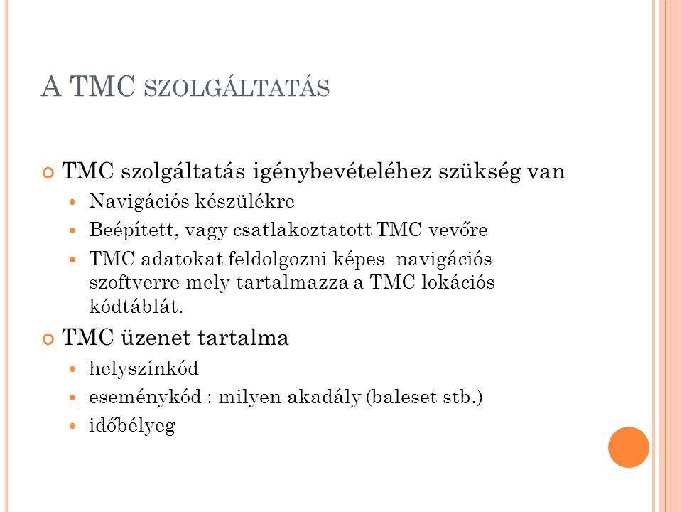 A TMC SZOLGÁLTATÁS TMC szolgáltatás igénybevételéhez szükség van  Navigációs készülékre  Beépített, vagy csatlakoztatott TMC vevőre  TMC adatokat feldolgozni képes navigációs szoftverre mely tartalmazza a TMC lokációs kódtáblát.