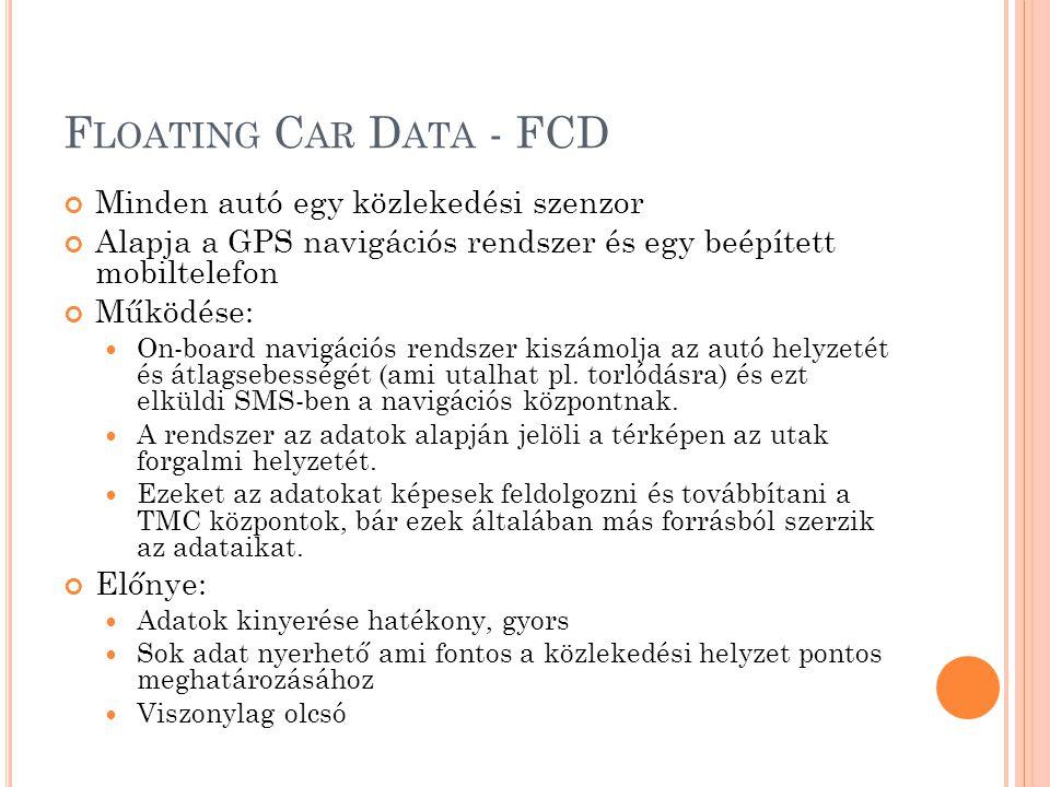 F LOATING C AR D ATA - FCD Minden autó egy közlekedési szenzor Alapja a GPS navigációs rendszer és egy beépített mobiltelefon Működése:  On-board navigációs rendszer kiszámolja az autó helyzetét és átlagsebességét (ami utalhat pl.
