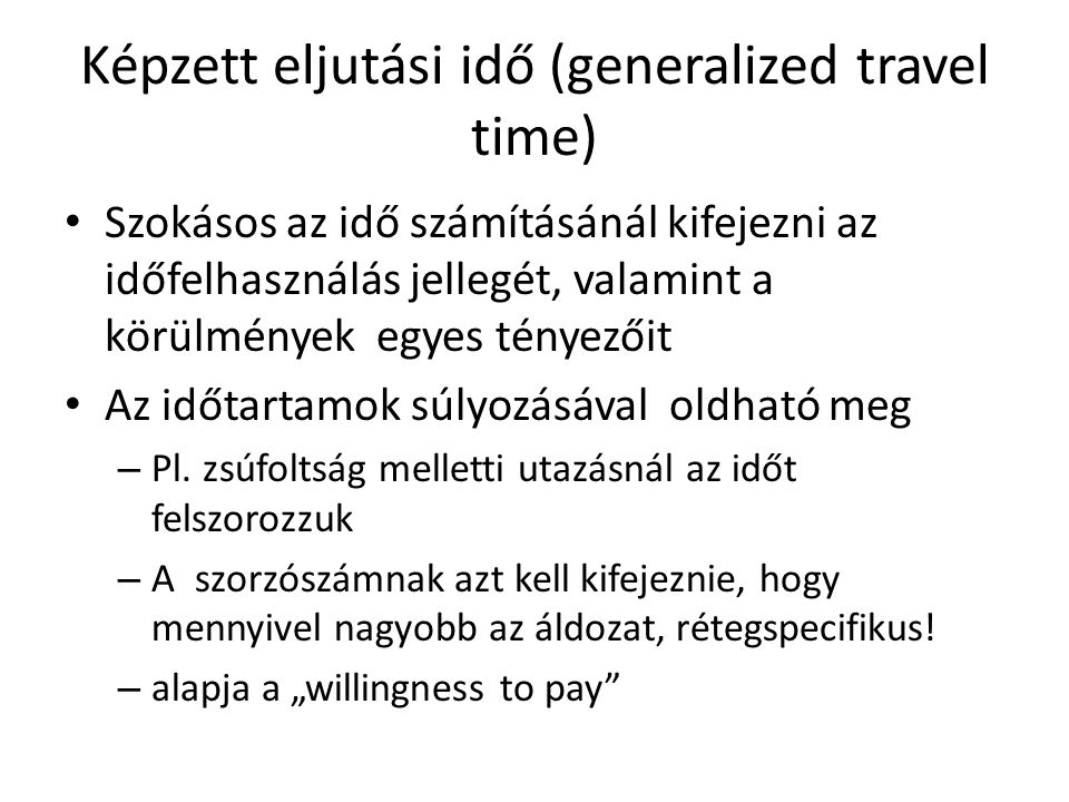 Képzett eljutási idő (generalized travel time) • Szokásos az idő számításánál kifejezni az időfelhasználás jellegét, valamint a körülmények egyes tényezőit • Az időtartamok súlyozásával oldható meg – Pl.