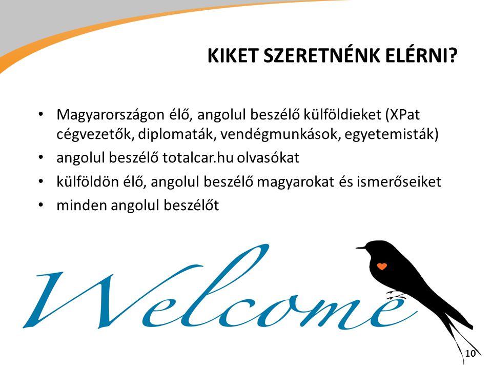 • Magyarországon élő, angolul beszélő külföldieket (XPat cégvezetők, diplomaták, vendégmunkások, egyetemisták) • angolul beszélő totalcar.hu olvasókat • külföldön élő, angolul beszélő magyarokat és ismerőseiket • minden angolul beszélőt 10 KIKET SZERETNÉNK ELÉRNI?