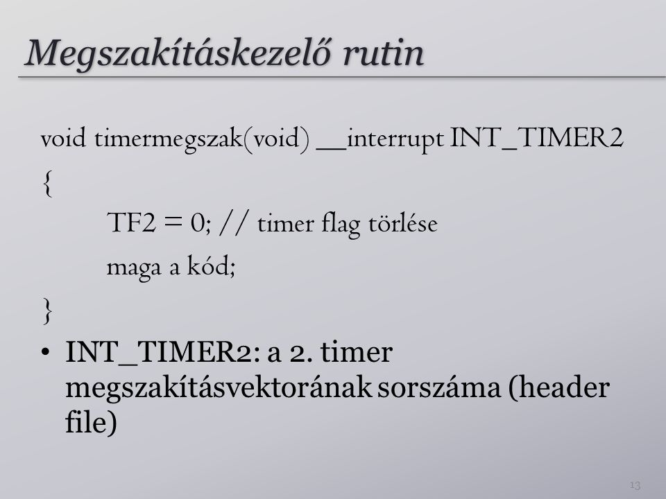 Megszakításkezelő rutin void timermegszak(void) __interrupt INT_TIMER2 { TF2 = 0; // timer flag törlése maga a kód; } • INT_TIMER2: a 2. timer megszak